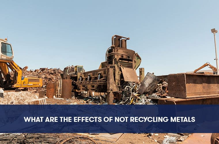 What Are The Effects of Not Recycling Metals?